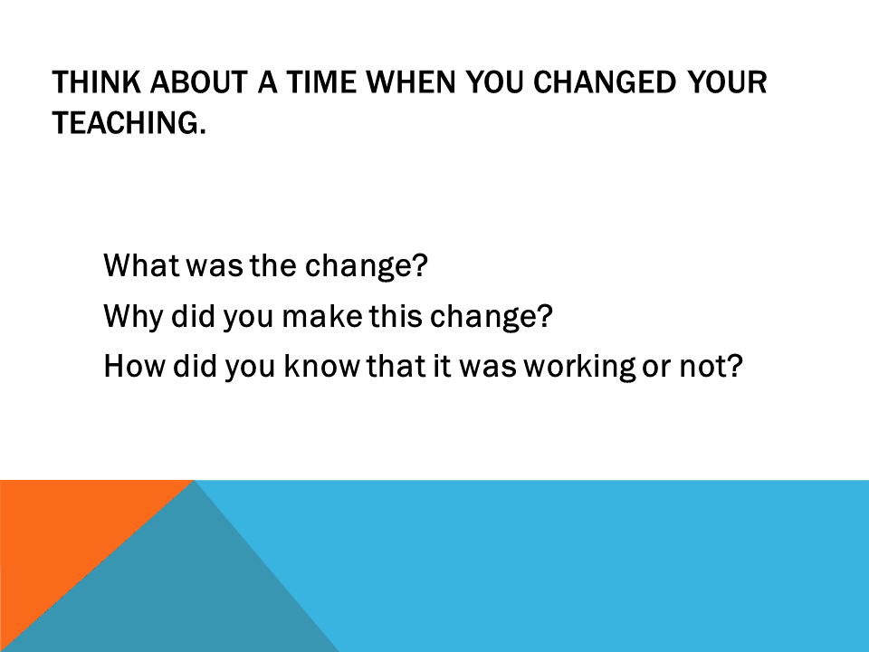 Think about a time when you changed your teaching.   What was the change?  Why did you make this change? How did you know that it was working or not?