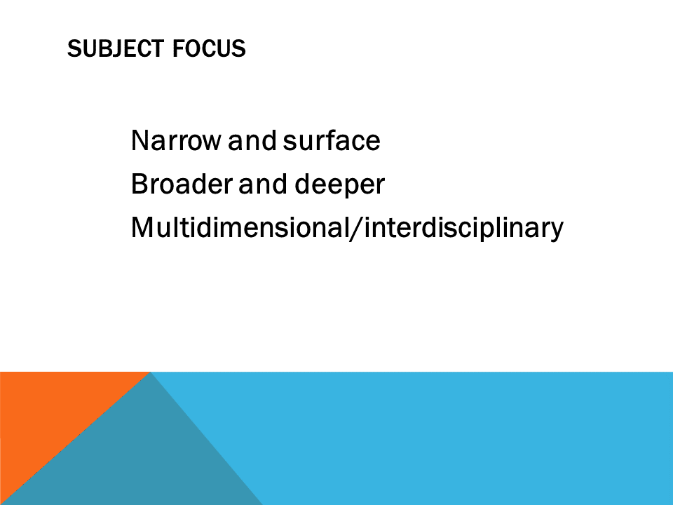 Subject Focus narrow and surface broader and deeper multidimensional/interdisciplinary