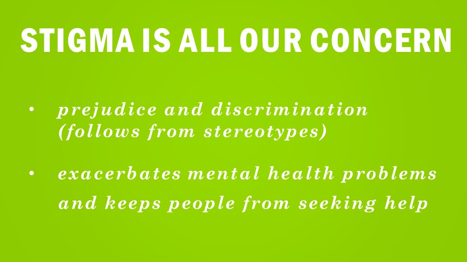 Stigma is All our concern  Prejudice and discrimination (follows from stereotypes) exacerbates mental health problems and keeps people from seeking help