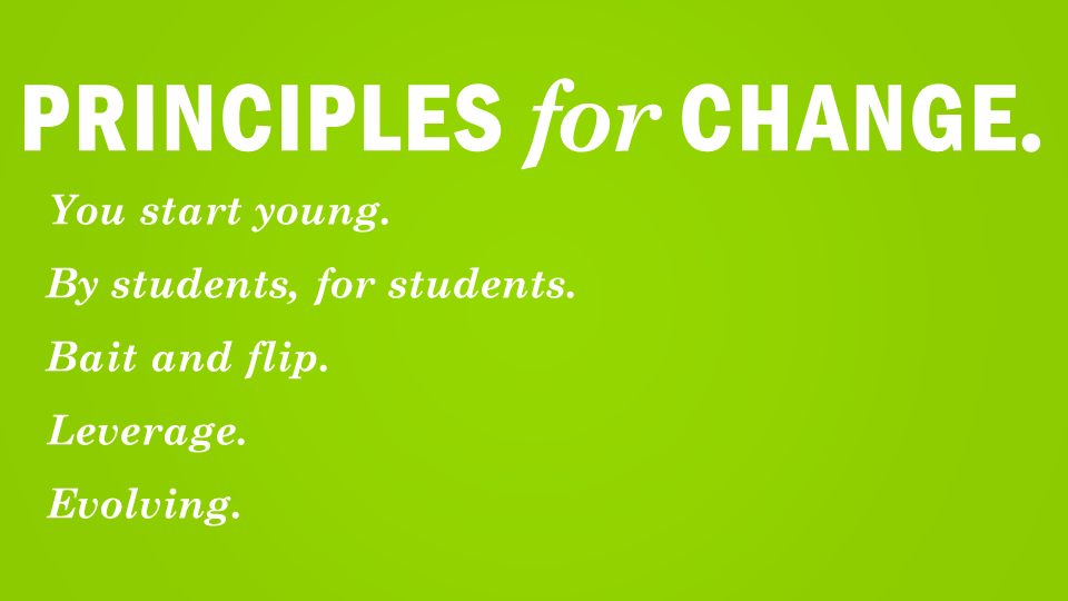 Principles for Change  You start young  By Students, for students  Bait and flip leverage  evolving