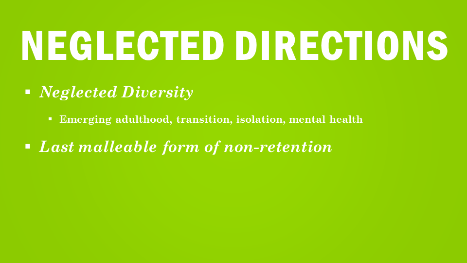 Neglected Directions Neglected Diversity emerging adulthood, transition, isolation, mental health Last Malleable form of non-retention