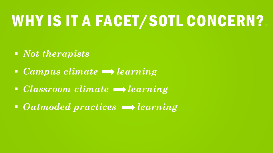 Why is it a FACET/SOTL Concern? Not Therapists Campus Climate-learning  Classroom climate- learning  Outmoded Practices- Learning
